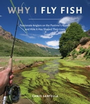 Why I Fly Fish - Passionate Anglers on the Pastime's Appeal and How It Has Shaped Their Lives ebook by Chris Santella