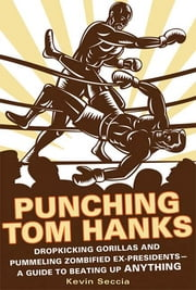 Punching Tom Hanks - Dropkicking Gorillas and Pummeling Zombified Ex-Presidents---a Guide to Beating Up Anything ebook by Kevin Seccia