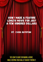 How I Made a Feature Length Movie For Just a Few Hundred Dollars ebook by Chris Astoyan