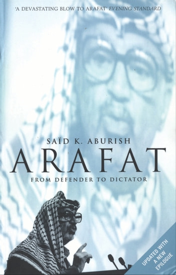 Arafat - From Defender to Dictator ebook by Saïd K. Aburish