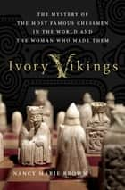 Ivory Vikings: The Mystery of the Most Famous Chessmen in the World and the Woman Who Made Them ebook by Nancy Marie Brown