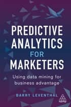 Predictive Analytics for Marketers - Using Data Mining for Business Advantage ebook by Barry Leventhal