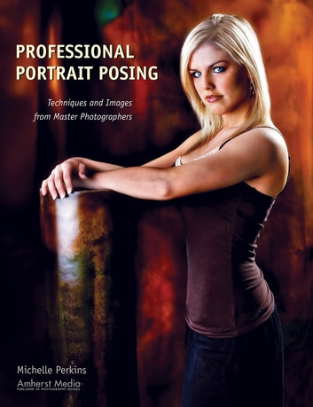 Professional Portrait Posing - Techniques and Images from Master Photographers ebook by Michelle Perkins