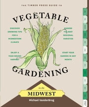 The Timber Press Guide to Vegetable Gardening in the Midwest ebook by Michael VanderBrug