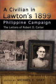 A Civilian in Lawton's 1899 Philippine Campaign - The Letters of Robert D. Carter ebook by Michael E. Shay