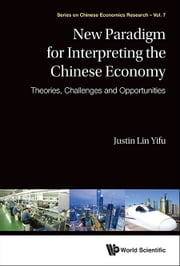 New Paradigm for Interpreting the Chinese Economy - Theories, Challenges and Opportunities ebook by Justin Yifu Lin