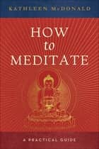 How to Meditate ebook by Kathleen McDonald,Robina Courtin