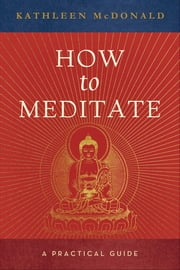 How to Meditate - A Practical Guide ebook by Kathleen McDonald,Robina Courtin