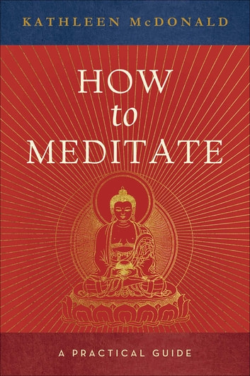 How to Meditate - A Practical Guide ebook by Kathleen McDonald
