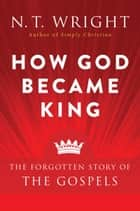 How God Became King - The Forgotten Story of the Gospels ebook by N. Wright