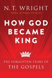 How God Became King - The Forgotten Story of the Gospels ebook by N. T. Wright