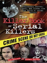 The Killer Book of Serial Killers - Incredible Stories, Facts and Trivia from the World of Serial Killers ebook by Michael Philbin,Tom Philbin