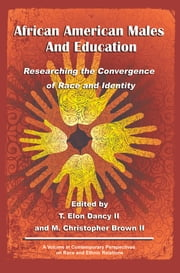 African American Males and Education - Researching the Convergence of Race and Identity ebook by T. Elon Dancy II, M. Christopher Brown