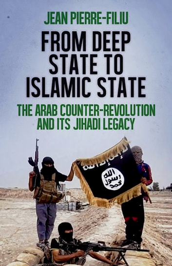 From Deep State to Islamic State - The Arab Counter-Revolution and its Jihadi Legacy ebook by Jean-Pierre Filiu