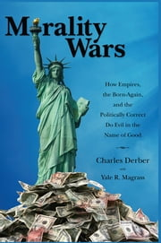 Morality Wars - How Empires, the Born Again, and the Politically Correct Do Evil in the Name of Good ebook by Charles Derber,Yale R. Magrass