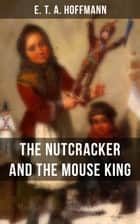 THE NUTCRACKER AND THE MOUSE KING - Children's Fantasy Classic ebook by E.T.A. Hoffmann