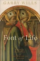 Font of Life - Ambrose, Augustine, and the Mystery of Baptism ebook by Garry Wills