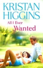 All I Ever Wanted ebook by Kristan Higgins