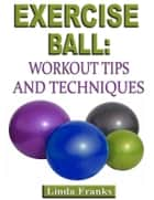 Exercise Ball: Workout Tips and Techniques ebook by Linda Franks