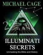 Illuminati Secrets: Unmasking the Bible and History ebook by Michael Cage