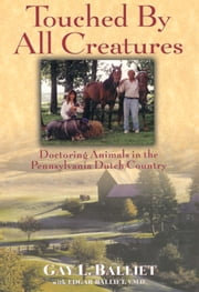 Touched by All Creatures - Doctoring Animals in the Pennsylvania Dutch Country ebook by Gay L. Balliet,Edgar Balliet, V.M.D.