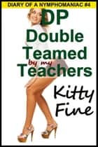DP Double Teamed by My Teachers (Sex Diary of a Nymphomaniac Slut #4) - A Student Teacher Threesome Menage Sex Erotica Story - A Student Teacher Threesome Menage Sex Erotica Story ebook by Kitty Fine