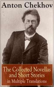 Anton Chekhov: The Collected Novellas and Short Stories in Multiple Translations - Over 200 Stories From the Renowned Russian Playwright and Author of Uncle Vanya, Cherry Orchard and The Three Sisters in Multiple Translations including Ward No. 6 , The Lady with the Dog and Others ebook by Anton Chekhov, Julius West, Julian Hawthorne,...