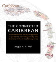 The Connected Caribbean - A socio-material network approach to patterns of homogeneity and diversity in the pre-colonial period ebook by Angus A. A. Mol