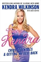 Being Kendra - Cribs, Cocktails, and Getting My Sexy Back ebook by Kendra Wilkinson
