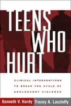 Teens Who Hurt - Clinical Interventions to Break the Cycle of Adolescent Violence ebook by Kenneth V. Hardy, PhD, Tracey A. Laszloffy,...