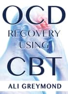 OCD Recovery Using CBT ebook by Ali Greymond