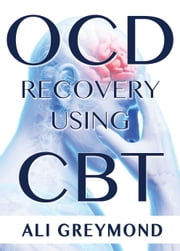 OCD Recovery Using CBT - Obsessive Compulsive Disorder recovery using Cognitive Behavior Therapy ebook by Ali Greymond