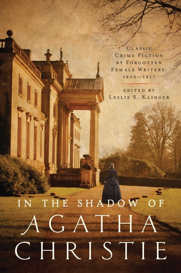 In the Shadow of Agatha Christie - Classic Crime Fiction by Forgotten Female Writers: 1850-1917 ebook by Leslie S Klinger