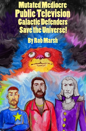 Mutated Mediocre Public Television Galactic Defenders Save the Universe! ebook by Rob Marsh