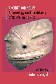 Ancient Borinquen - Archaeology and Ethnohistory of Native Puerto Rico ebook by Peter G. Roe,Peter E. Siegel,Joshua M. Torres,John G. Jones,Lee A. Newsom,Deborah M. Pearsall,Jeffrey B. Walker,Susan D. deFrance,Karen F. Anderson-Córdova,Anne V. Stokes,Daniel P. Wagner