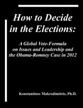 How To Decide In The Elections: A Global Vote-Formula on Issues and Leadership and the Obama-Romney Case in 2012 ebook by Kosta Makrodimitris