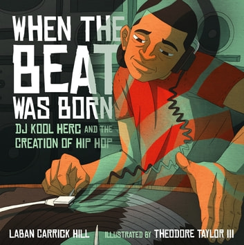 When the Beat Was Born - DJ Kool Herc and the Creation of Hip Hop ebook by Laban Carrick Hill