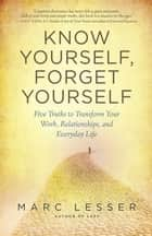 Know Yourself, Forget Yourself - Five Truths to Transform Your Work, Relationships, and Everyday Life ebook by Marc Lesser