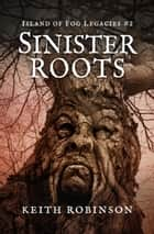 Sinister Roots - Island of Fog Legacies, #2 ebook by Keith Robinson