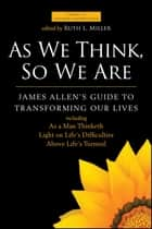 As We Think, So We Are - James Allen's Guide to Transforming Our Lives ebook by James Allen, Ruth L. Miller