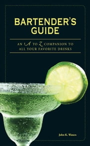 Bartender's Guide: An A to Z Companion to All Your Favorite Drinks ebook by Waters, John K.