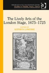 The Lively Arts of the London Stage, 1675–1725 ebook by Professor Kathryn Lowerre,Dr Jane Milling