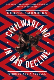 CivilWarLand in Bad Decline - Stories and a Novella ebook by George Saunders,Joshua Ferris