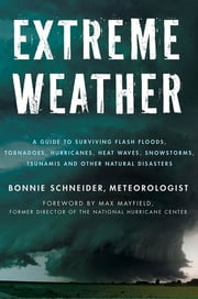 Extreme Weather - A Guide To Surviving Flash Floods, Tornadoes, Hurricanes, Heat Waves, Snowstorms, Tsunamis and Other Natural Disasters ebook by Bonnie Schneider