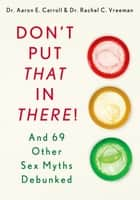 Don't Put That in There! - And 69 Other Sex Myths Debunked ebook by Dr. Aaron E. Carroll, MD, MS,...