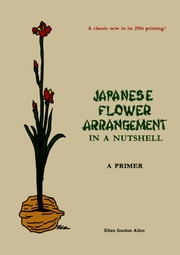 Japanese Flower Arrangement: In a Nutshell - A Primer ebook by Ellen Gordon Allen