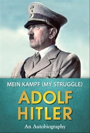 Mein Kampf (My Struggle) - The Original Classic Edition ebook by Adolf Hitler