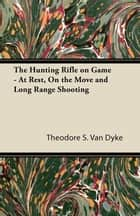 The Hunting Rifle on Game - At Rest, On the Move and Long Range Shooting ebook by Theodore S. Van Dyke