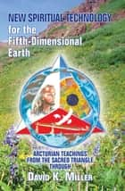 New Spiritual Technology for the Fifth-Dimensional Earth ebook by David K. Miller