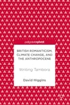British Romanticism, Climate Change, and the Anthropocene - Writing Tambora ebook by David Higgins